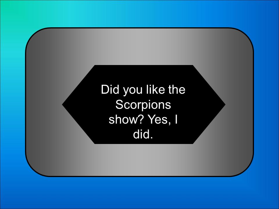 A:B: Did you like the Scorpions show? Yes, I did. Did you like the Scorpions show? Yes, I was. 8 Choose the correct dialogue: C:D: Did you like the Sc