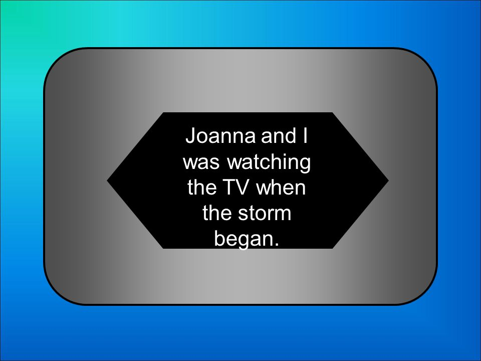 A:B: Joanna and I was watching the TV when the storm began. Joanna and I were watching the TV when the storm began. 10 Choose the correct sentence: C: