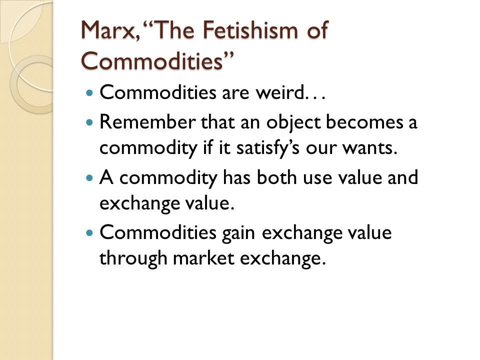 Marx, The Fetishism of Commodities Commodities are weird... Remember that an object becomes a commodity if it satisfys our wants. A commodity has both