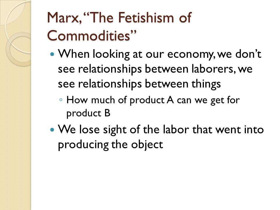 Marx, The Fetishism of Commodities When looking at our economy, we dont see relationships between laborers, we see relationships between things How mu