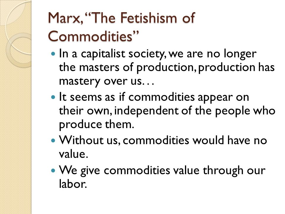 Marx, The Fetishism of Commodities In a capitalist society, we are no longer the masters of production, production has mastery over us... It seems as