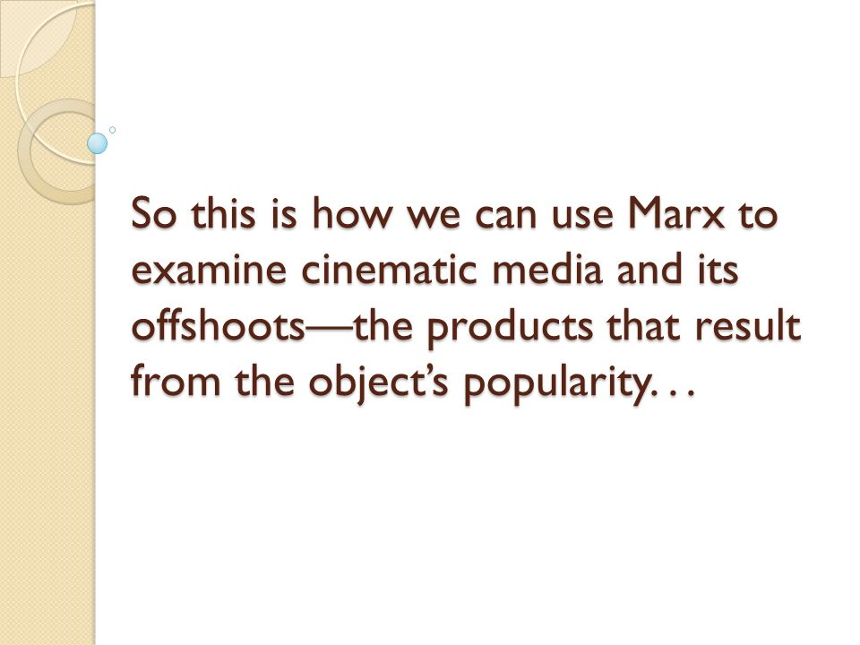 So this is how we can use Marx to examine cinematic media and its offshootsthe products that result from the objects popularity...