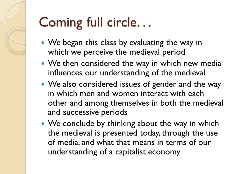 Coming full circle... We began this class by evaluating the way in which we perceive the medieval period We then considered the way in which new media