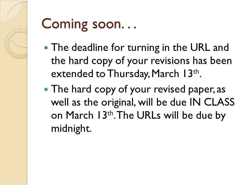 Coming soon... The deadline for turning in the URL and the hard copy of your revisions has been extended to Thursday, March 13 th. The hard copy of yo