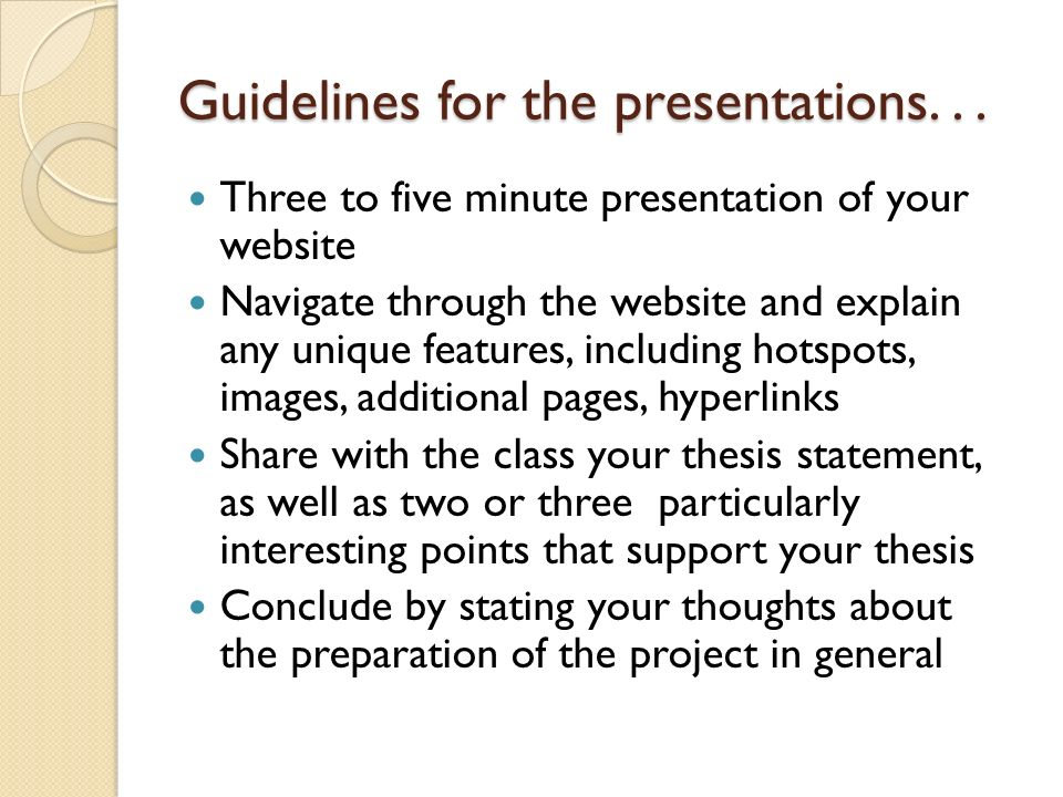 Guidelines for the presentations... Three to five minute presentation of your website Navigate through the website and explain any unique features, in