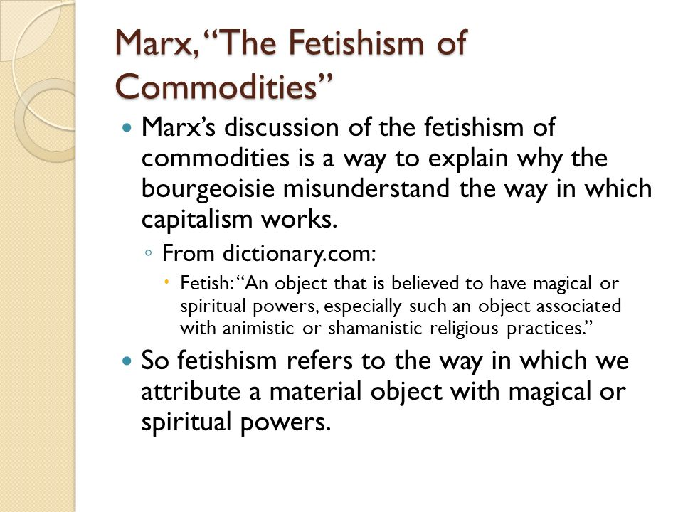 Marx, The Fetishism of Commodities Marxs discussion of the fetishism of commodities is a way to explain why the bourgeoisie misunderstand the way in w