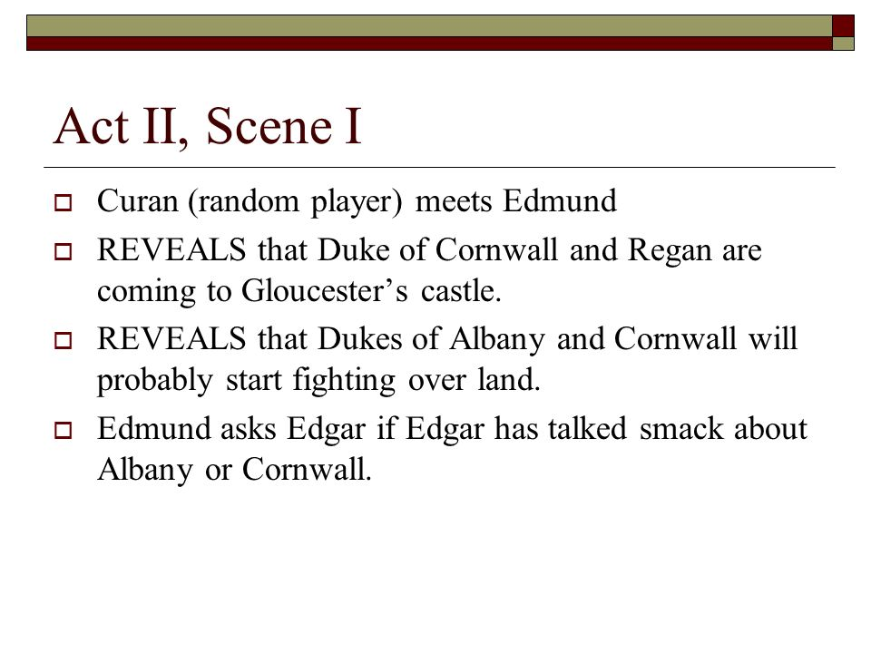Act II, Scene I Curan (random player) meets Edmund REVEALS that Duke of Cornwall and Regan are coming to Gloucesters castle.