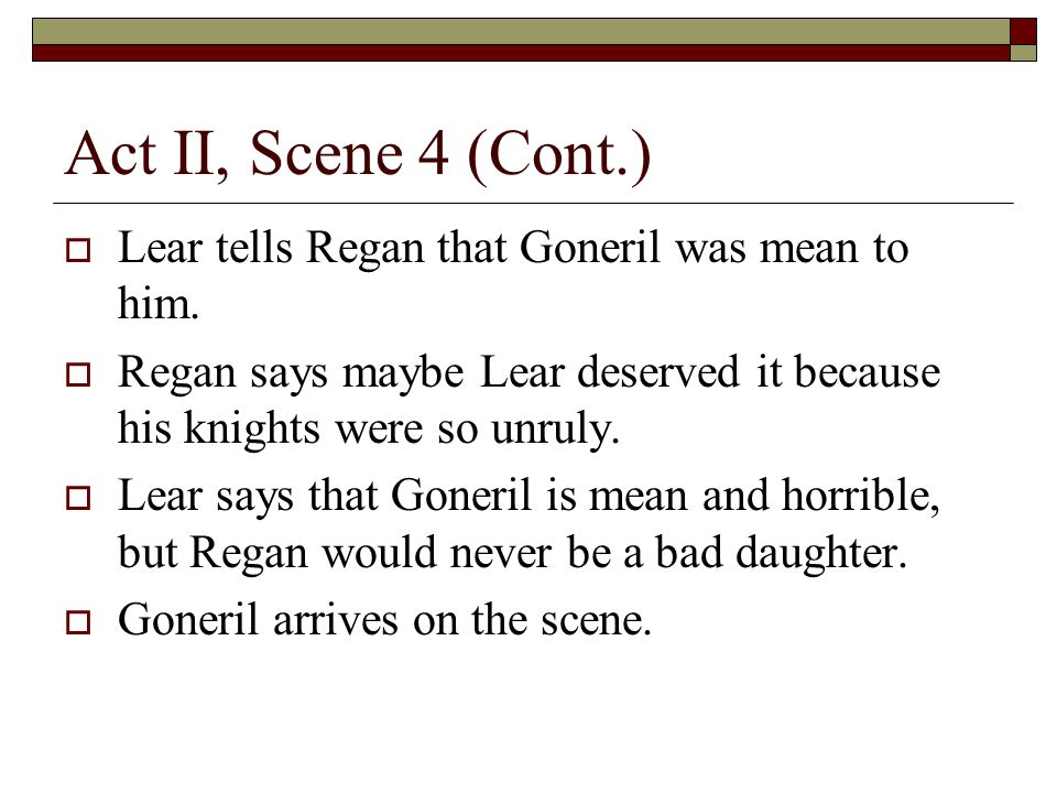 Act II, Scene 4 (Cont.) Lear tells Regan that Goneril was mean to him.