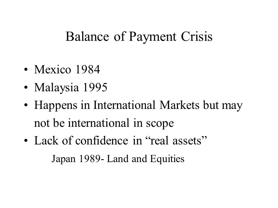 Balance of Payment Crisis Mexico 1984 Malaysia 1995 Happens in International Markets but may not be international in scope Lack of confidence in real assets Japan 1989- Land and Equities