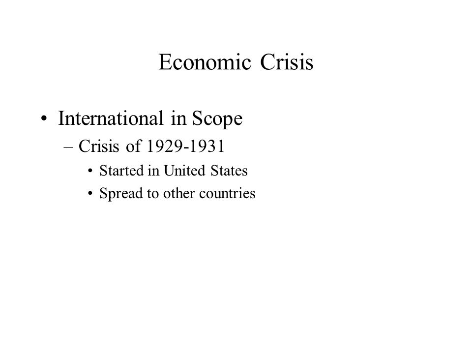 Economic Crisis International in Scope –Crisis of 1929-1931 Started in United States Spread to other countries