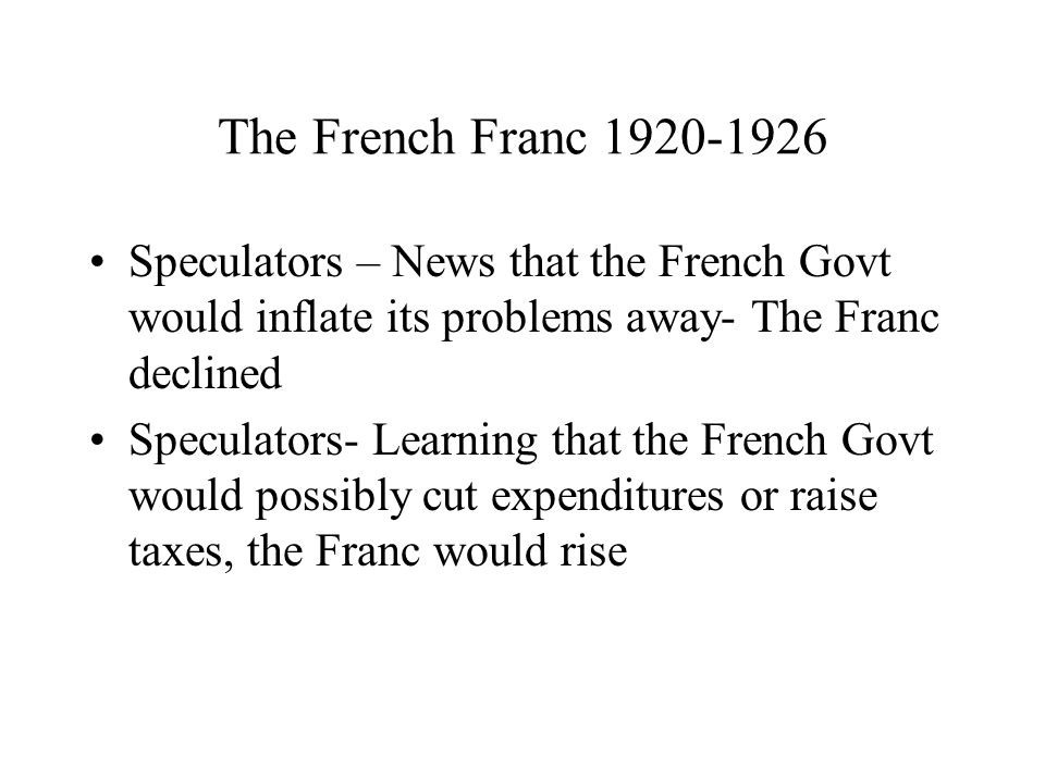 The French Franc 1920-1926 Speculators – News that the French Govt would inflate its problems away- The Franc declined Speculators- Learning that the French Govt would possibly cut expenditures or raise taxes, the Franc would rise