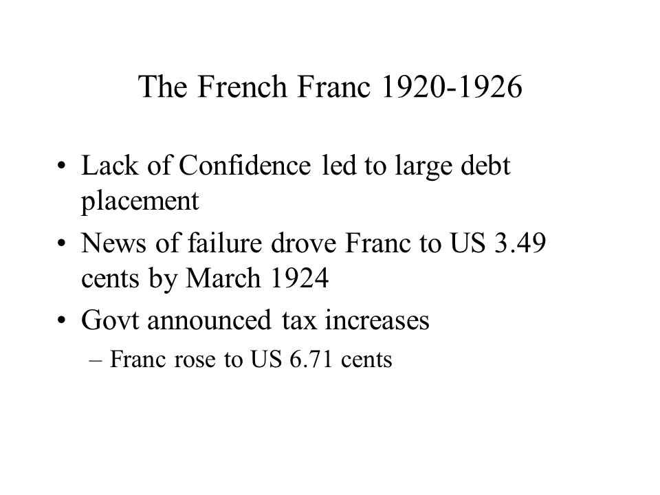 The French Franc 1920-1926 Lack of Confidence led to large debt placement News of failure drove Franc to US 3.49 cents by March 1924 Govt announced tax increases –Franc rose to US 6.71 cents