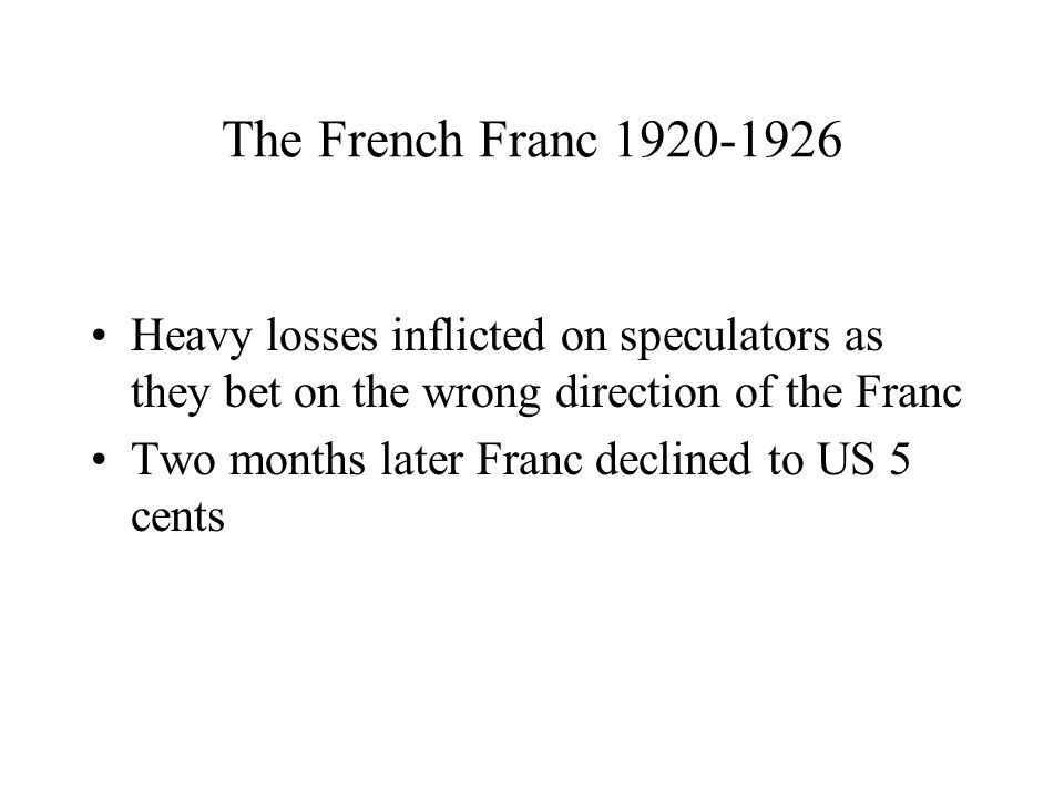 The French Franc 1920-1926 Heavy losses inflicted on speculators as they bet on the wrong direction of the Franc Two months later Franc declined to US 5 cents