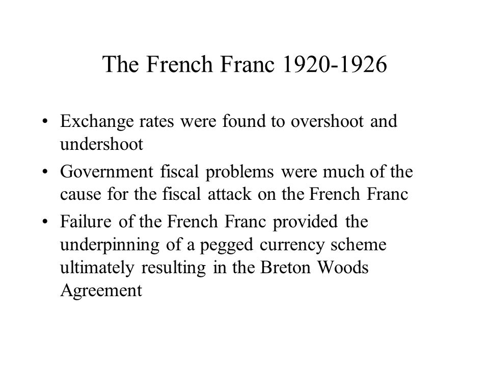 The French Franc 1920-1926 Exchange rates were found to overshoot and undershoot Government fiscal problems were much of the cause for the fiscal attack on the French Franc Failure of the French Franc provided the underpinning of a pegged currency scheme ultimately resulting in the Breton Woods Agreement