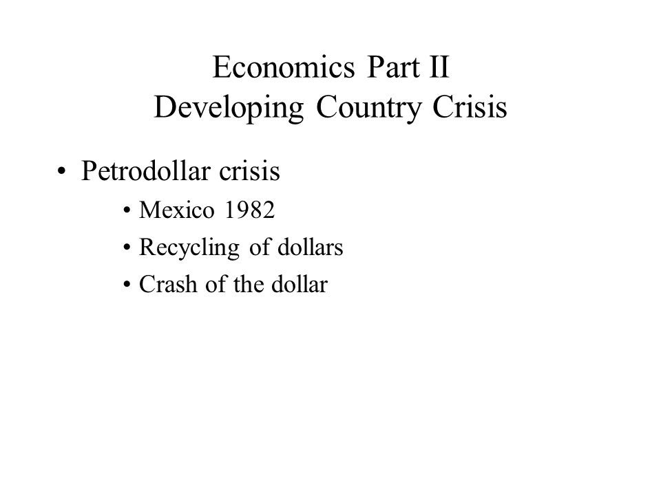 Economics Part II Developing Country Crisis Petrodollar crisis Mexico 1982 Recycling of dollars Crash of the dollar