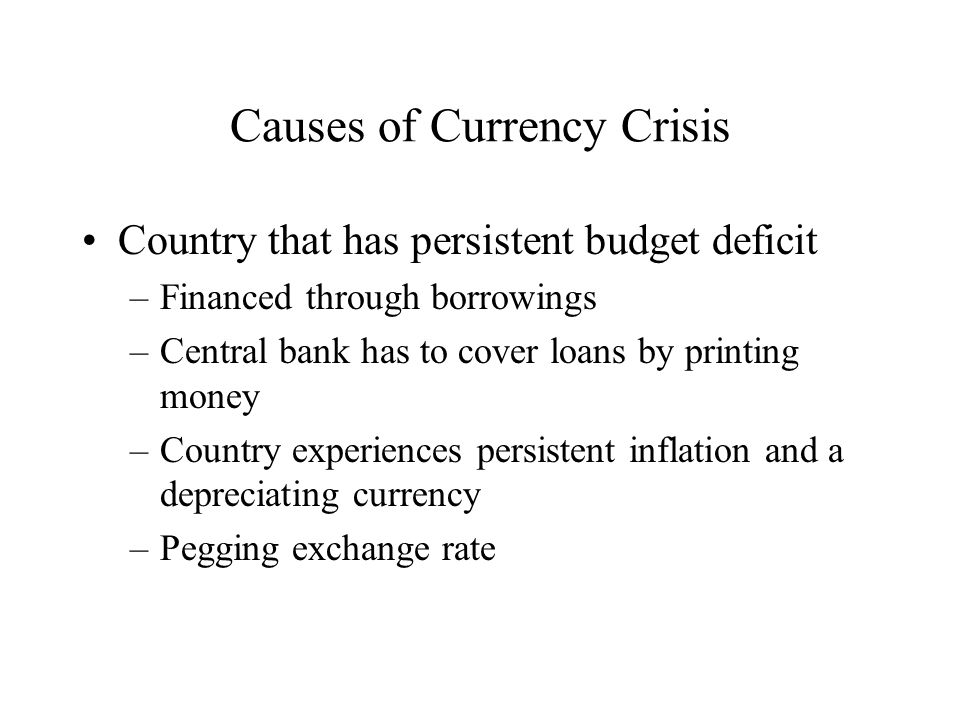 Causes of Currency Crisis Country that has persistent budget deficit –Financed through borrowings –Central bank has to cover loans by printing money –Country experiences persistent inflation and a depreciating currency –Pegging exchange rate