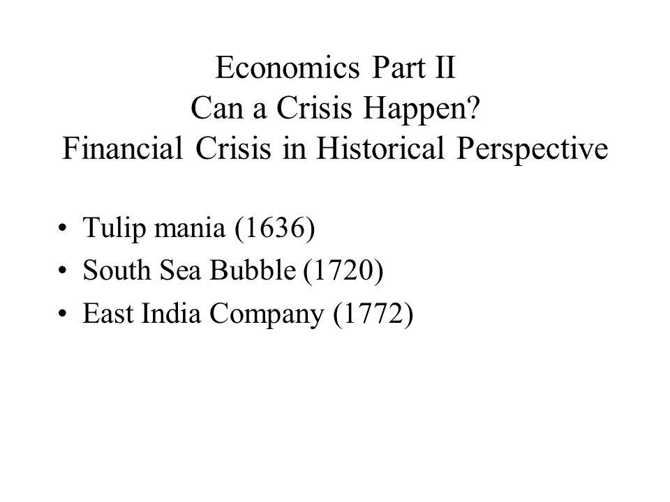 Economics Part II Can a Crisis Happen? Financial Crisis in Historical Perspective Tulip mania (1636) South Sea Bubble (1720) East India Company (1772)