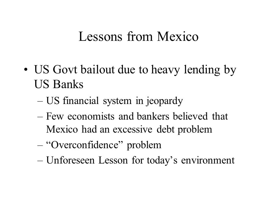 Lessons from Mexico US Govt bailout due to heavy lending by US Banks –US financial system in jeopardy –Few economists and bankers believed that Mexico had an excessive debt problem –Overconfidence problem –Unforeseen Lesson for todays environment
