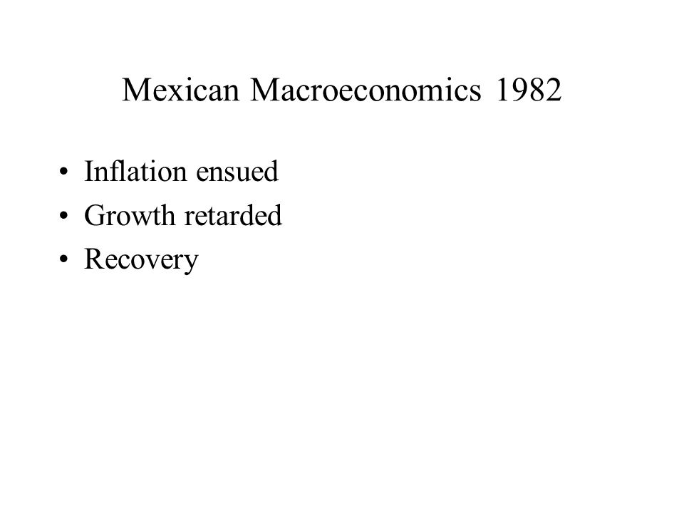 Mexican Macroeconomics 1982 Inflation ensued Growth retarded Recovery