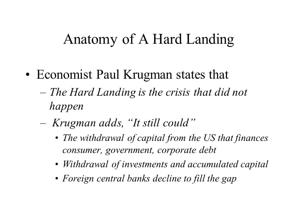 Anatomy of A Hard Landing Economist Paul Krugman states that –The Hard Landing is the crisis that did not happen – Krugman adds, It still could The withdrawal of capital from the US that finances consumer, government, corporate debt Withdrawal of investments and accumulated capital Foreign central banks decline to fill the gap