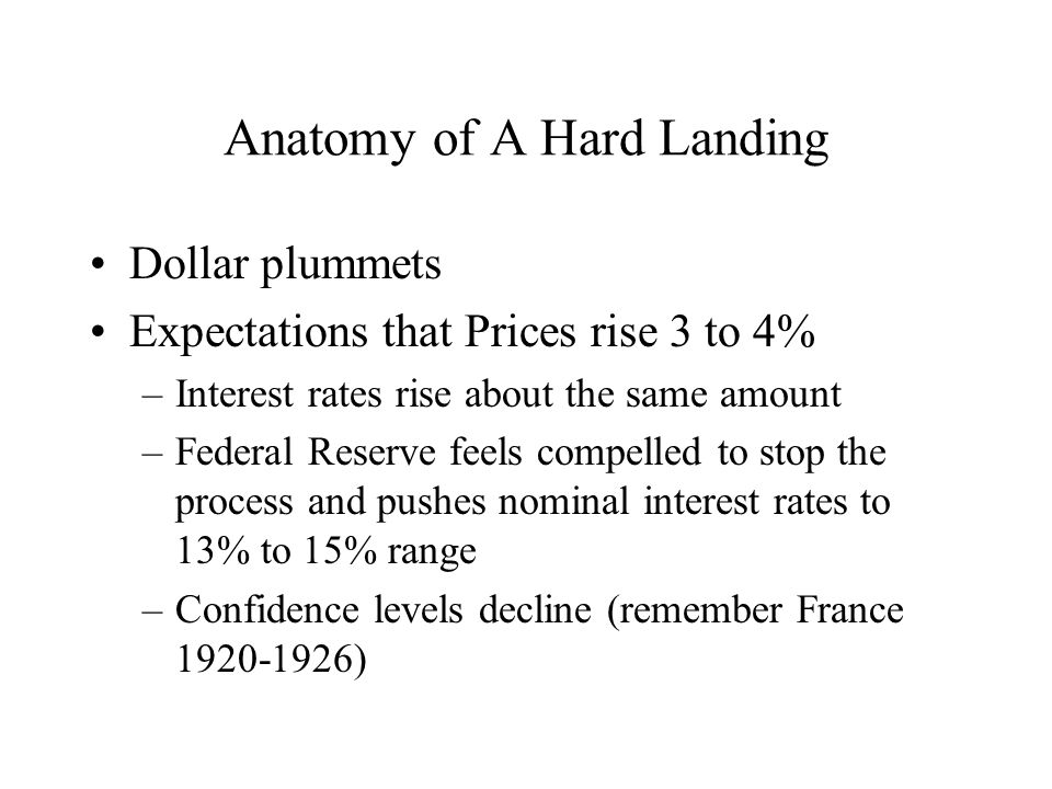 Anatomy of A Hard Landing Dollar plummets Expectations that Prices rise 3 to 4% –Interest rates rise about the same amount –Federal Reserve feels compelled to stop the process and pushes nominal interest rates to 13% to 15% range –Confidence levels decline (remember France 1920-1926)
