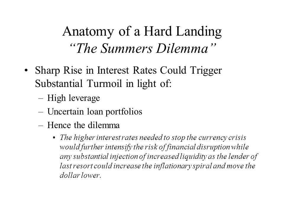 Anatomy of a Hard Landing The Summers Dilemma Sharp Rise in Interest Rates Could Trigger Substantial Turmoil in light of: –High leverage –Uncertain loan portfolios –Hence the dilemma The higher interest rates needed to stop the currency crisis would further intensify the risk of financial disruption while any substantial injection of increased liquidity as the lender of last resort could increase the inflationary spiral and move the dollar lower.