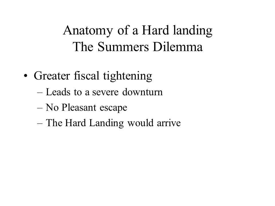 Anatomy of a Hard landing The Summers Dilemma Greater fiscal tightening –Leads to a severe downturn –No Pleasant escape –The Hard Landing would arrive
