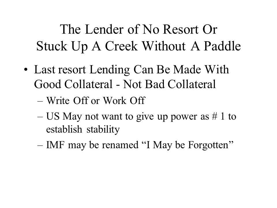 The Lender of No Resort Or Stuck Up A Creek Without A Paddle Last resort Lending Can Be Made With Good Collateral - Not Bad Collateral –Write Off or Work Off –US May not want to give up power as # 1 to establish stability –IMF may be renamed I May be Forgotten