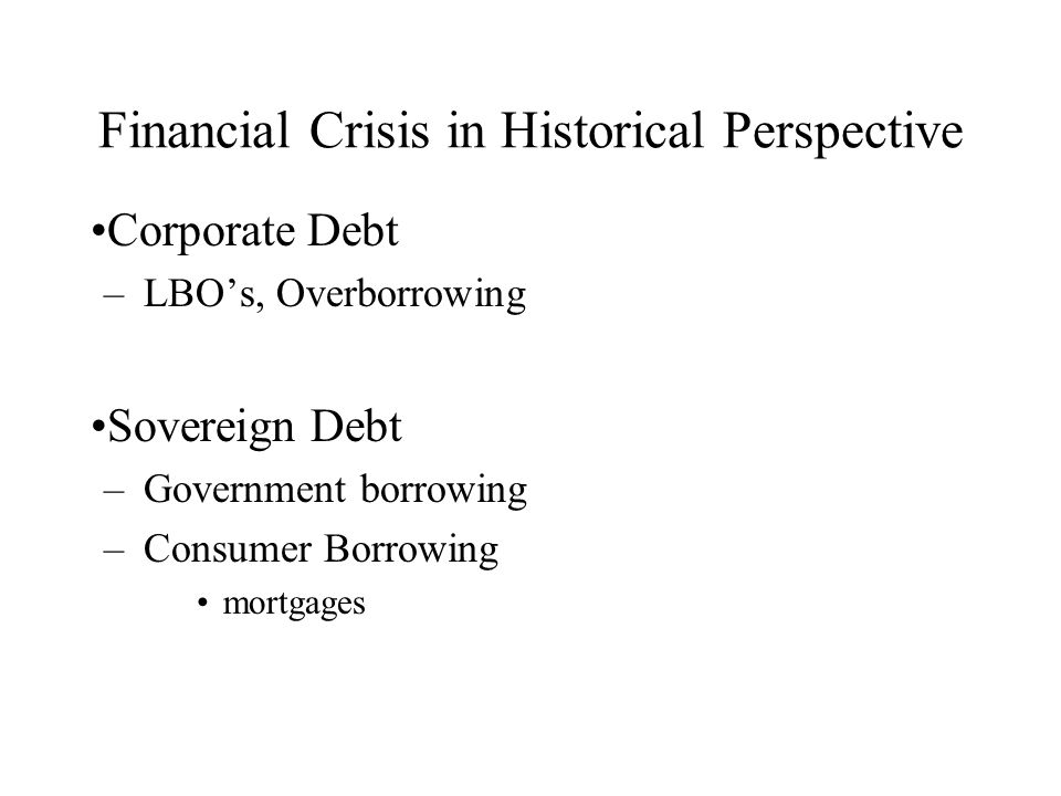 Financial Crisis in Historical Perspective Corporate Debt –LBOs, Overborrowing Sovereign Debt –Government borrowing –Consumer Borrowing mortgages