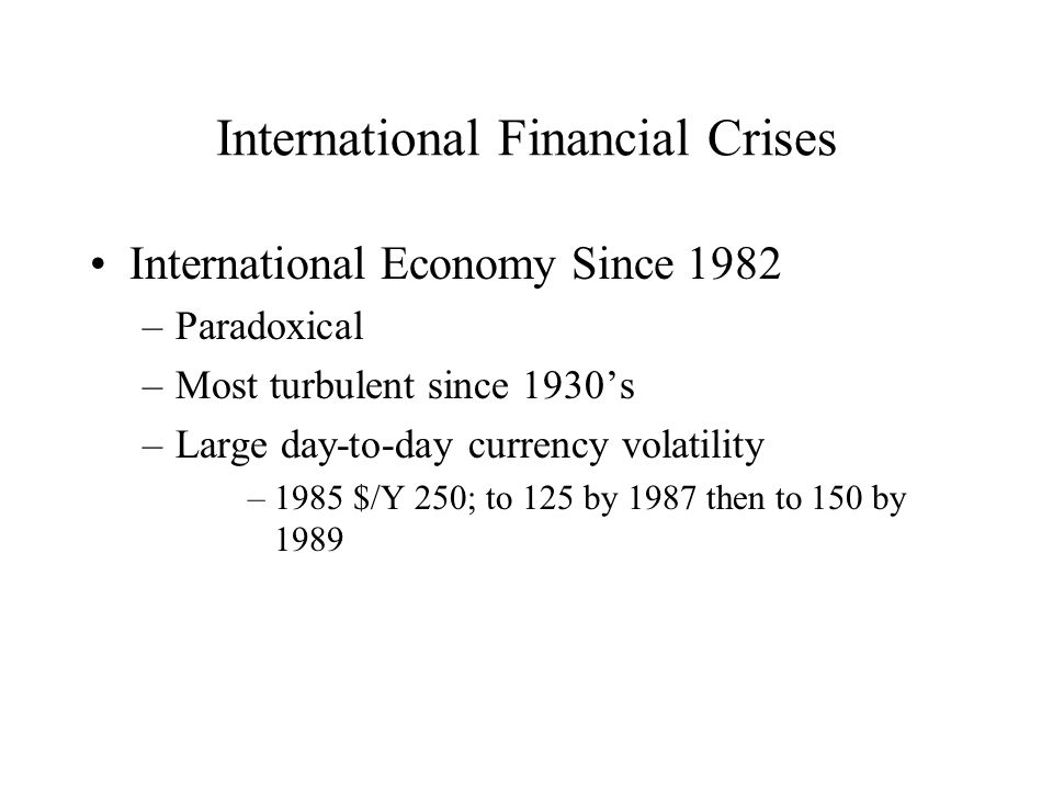 International Financial Crises International Economy Since 1982 –Paradoxical –Most turbulent since 1930s –Large day-to-day currency volatility –1985 $/Y 250; to 125 by 1987 then to 150 by 1989