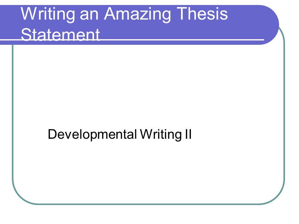 Writing an Amazing Thesis Statement Developmental Writing II