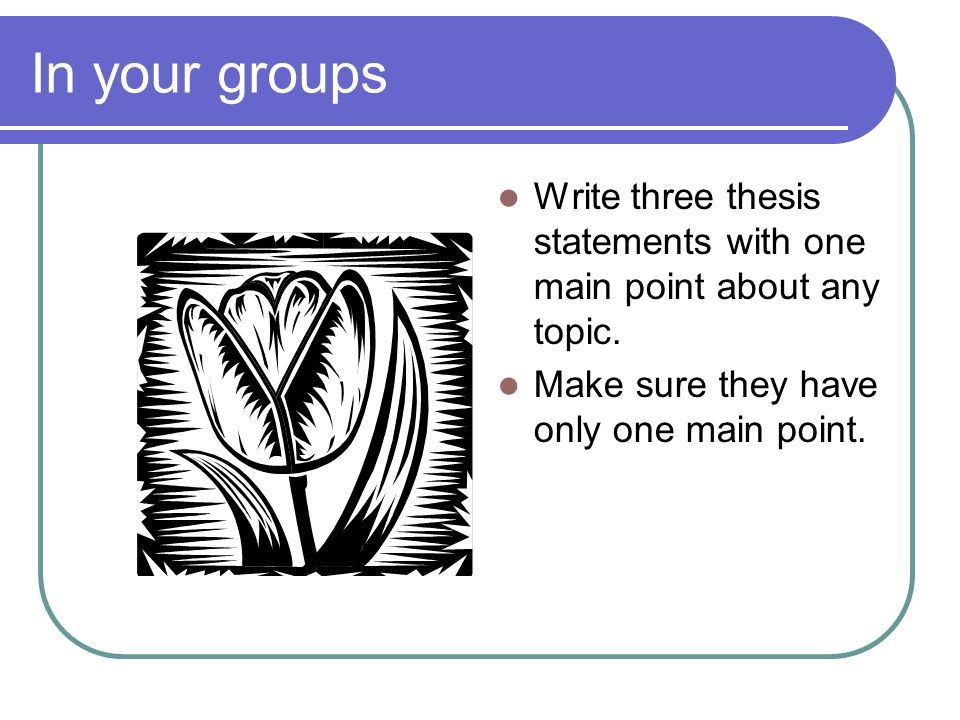 In your groups Write three thesis statements with one main point about any topic. Make sure they have only one main point.