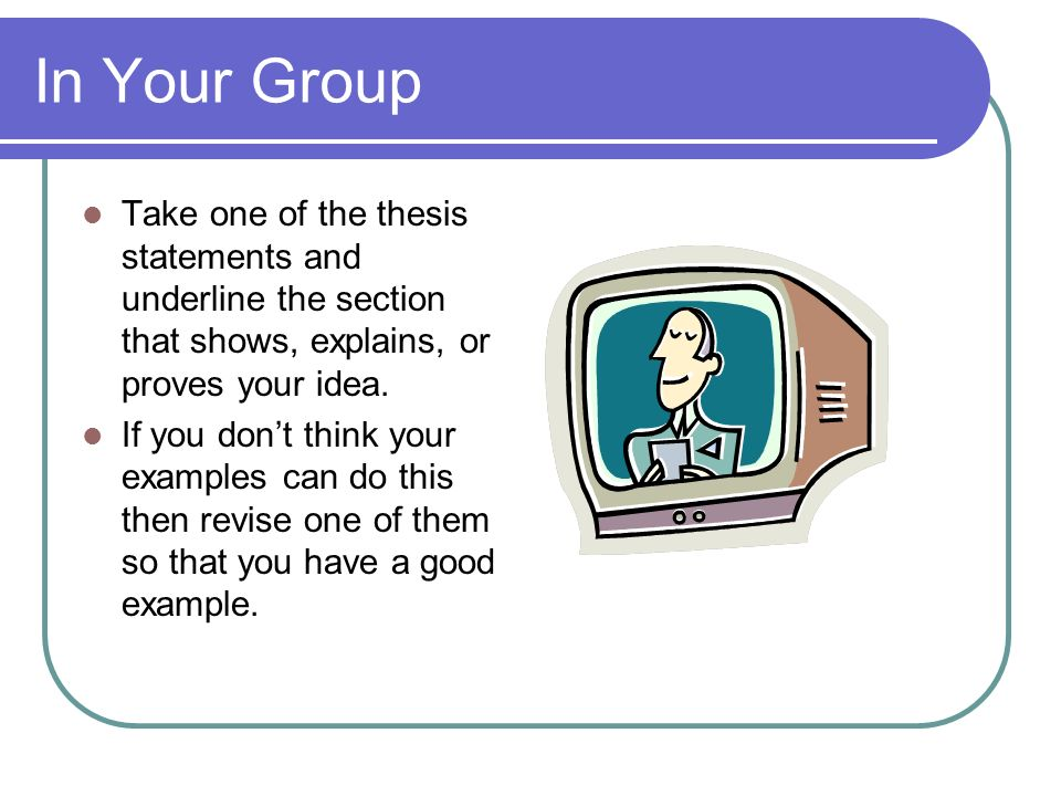 In Your Group Take one of the thesis statements and underline the section that shows, explains, or proves your idea. If you dont think your examples c