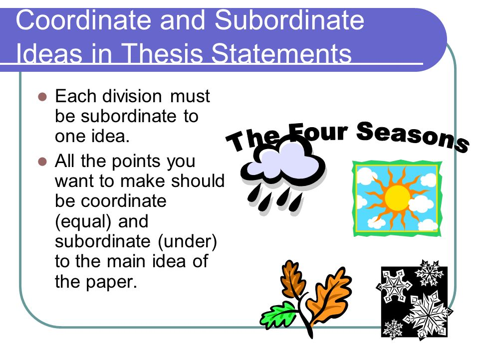 Coordinate and Subordinate Ideas in Thesis Statements Each division must be subordinate to one idea. All the points you want to make should be coordin