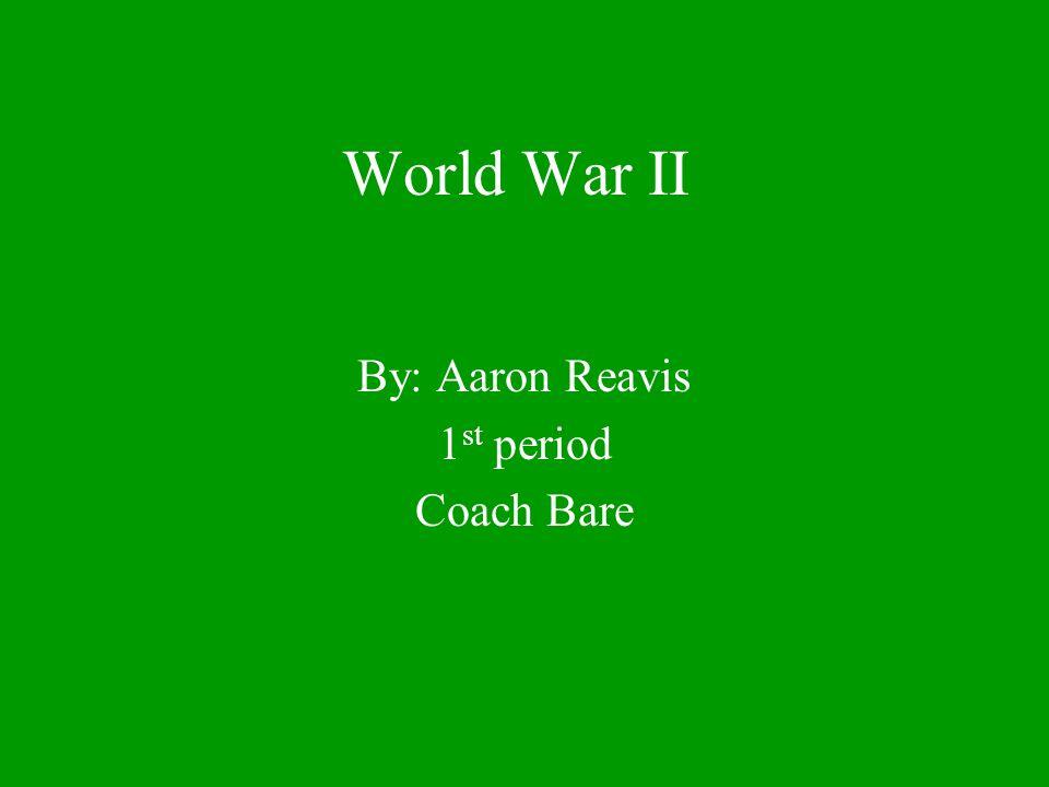 World War II By: Aaron Reavis 1 st period Coach Bare