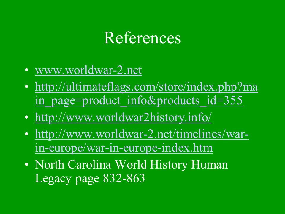 References www.worldwar-2.net http://ultimateflags.com/store/index.php ma in_page=product_info&products_id=355http://ultimateflags.com/store/index.php ma in_page=product_info&products_id=355 http://www.worldwar2history.info/ http://www.worldwar-2.net/timelines/war- in-europe/war-in-europe-index.htmhttp://www.worldwar-2.net/timelines/war- in-europe/war-in-europe-index.htm North Carolina World History Human Legacy page 832-863