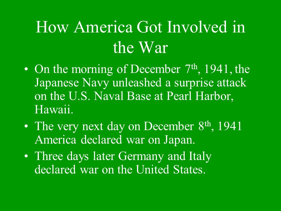 How America Got Involved in the War On the morning of December 7 th, 1941, the Japanese Navy unleashed a surprise attack on the U.S.