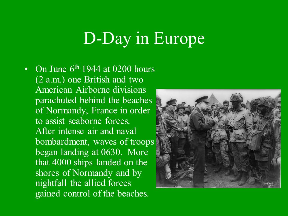 D-Day in Europe On June 6 th 1944 at 0200 hours (2 a.m.) one British and two American Airborne divisions parachuted behind the beaches of Normandy, France in order to assist seaborne forces.