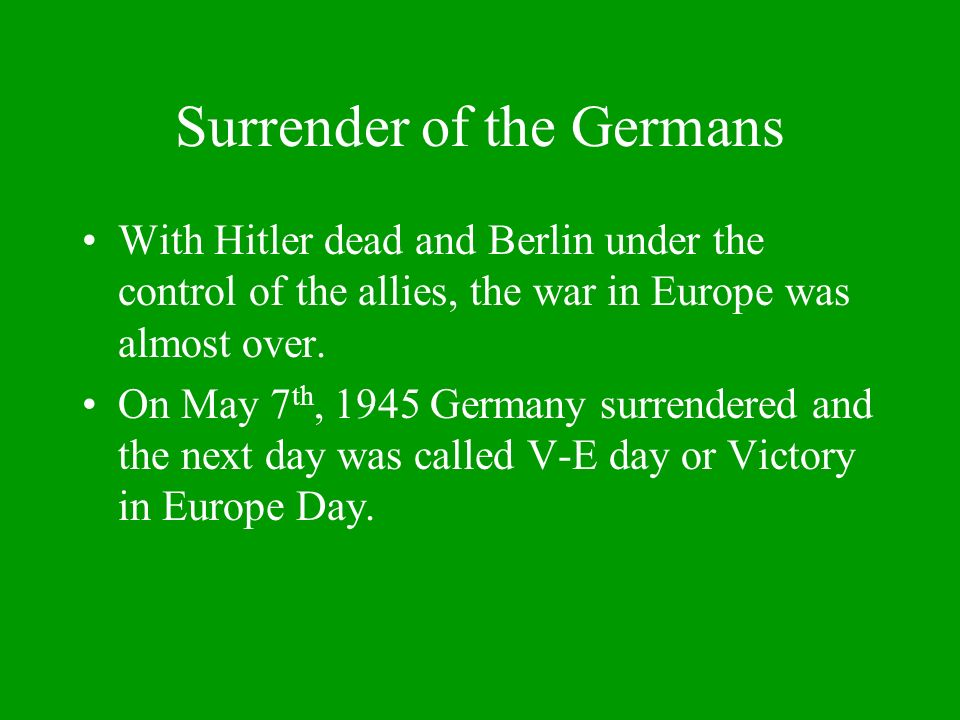 Surrender of the Germans With Hitler dead and Berlin under the control of the allies, the war in Europe was almost over.