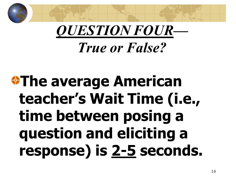 16 QUESTION FOUR True or False? The average American teachers Wait Time (i.e., time between posing a question and eliciting a response) is 2-5 seconds