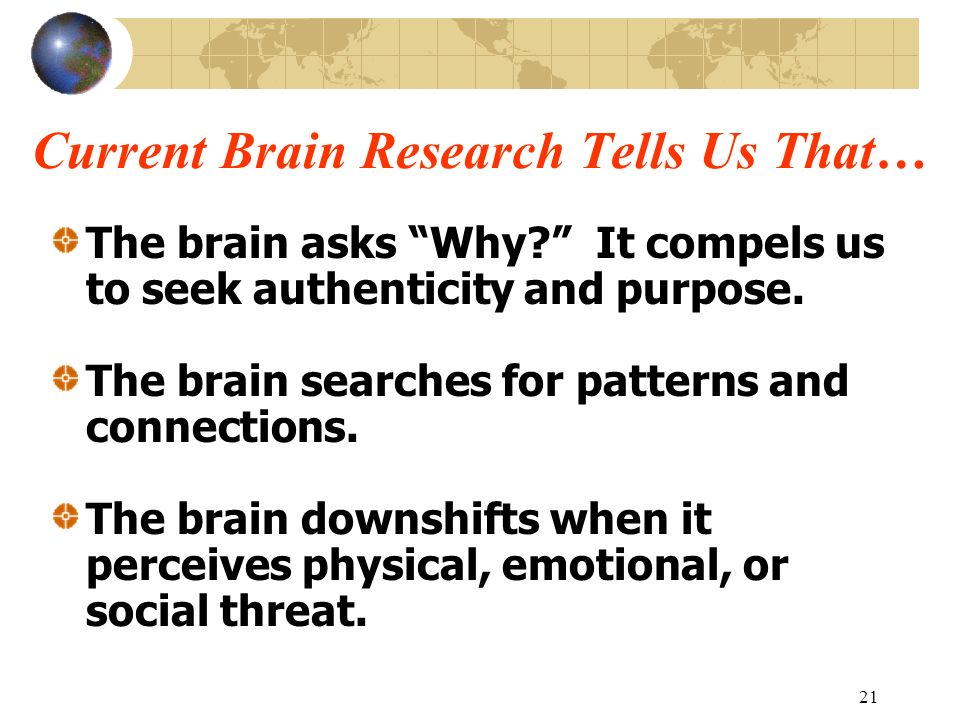 21 Current Brain Research Tells Us That… The brain asks Why? It compels us to seek authenticity and purpose. The brain searches for patterns and conne