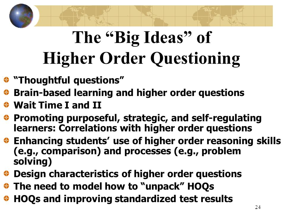 24 The Big Ideas of Higher Order Questioning Thoughtful questions Brain-based learning and higher order questions Wait Time I and II Promoting purpose