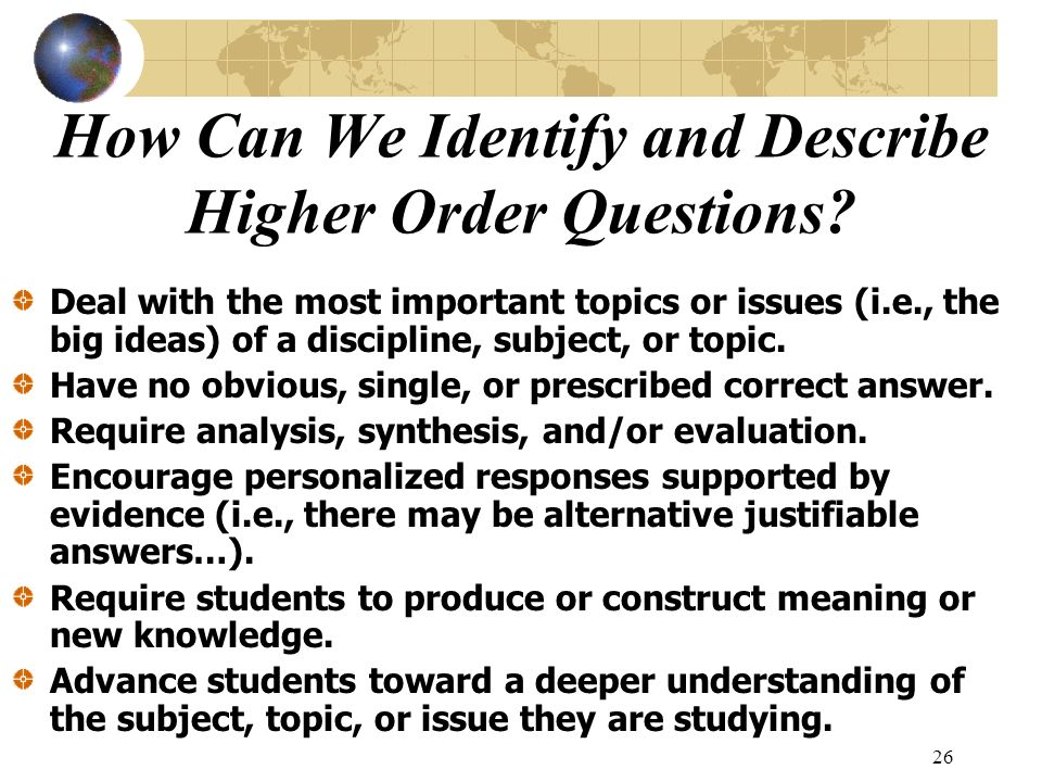 26 How Can We Identify and Describe Higher Order Questions? Deal with the most important topics or issues (i.e., the big ideas) of a discipline, subje