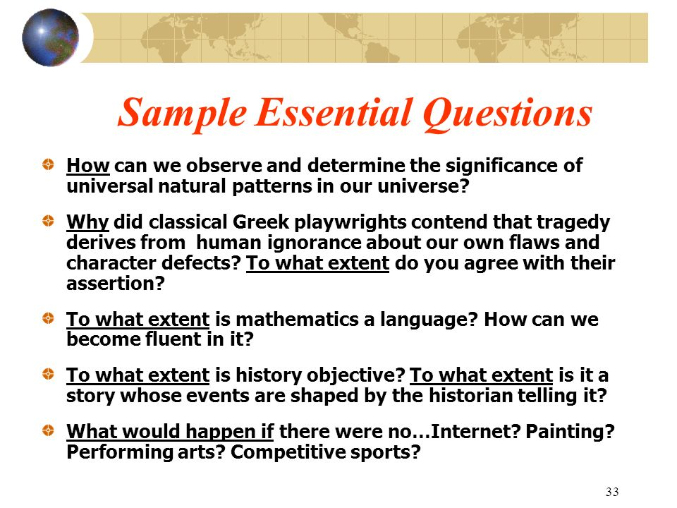 33 Sample Essential Questions How can we observe and determine the significance of universal natural patterns in our universe? Why did classical Greek