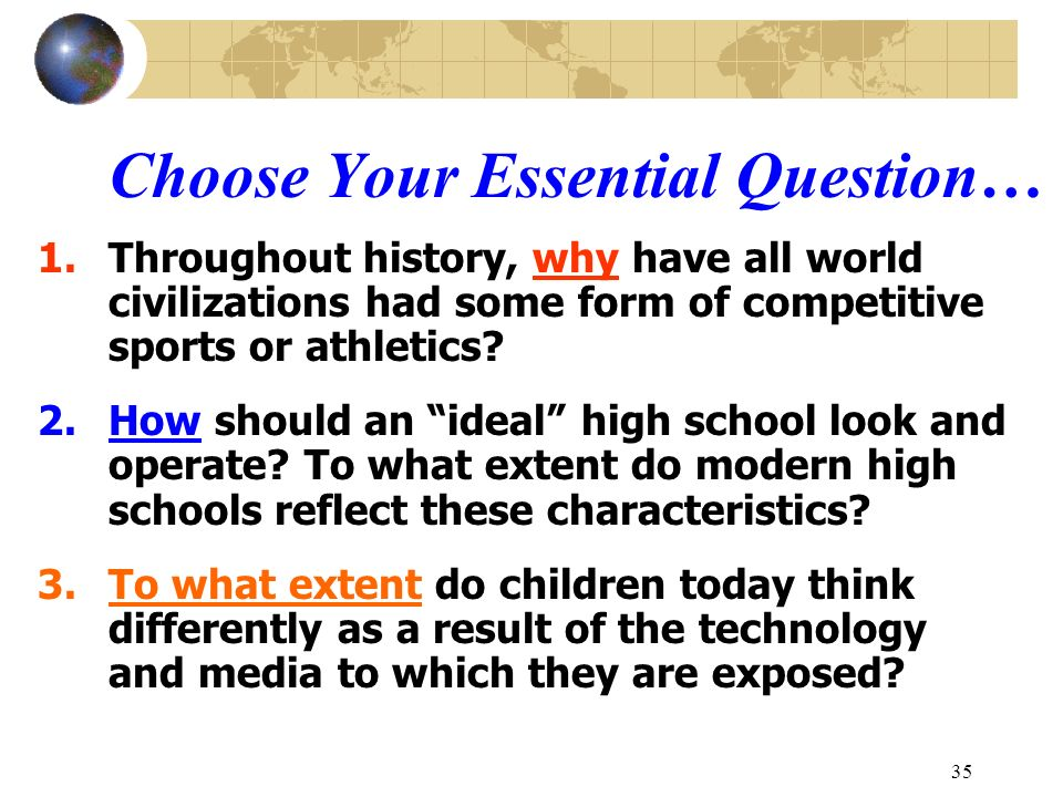 35 Choose Your Essential Question… 1.Throughout history, why have all world civilizations had some form of competitive sports or athletics? 2.How shou