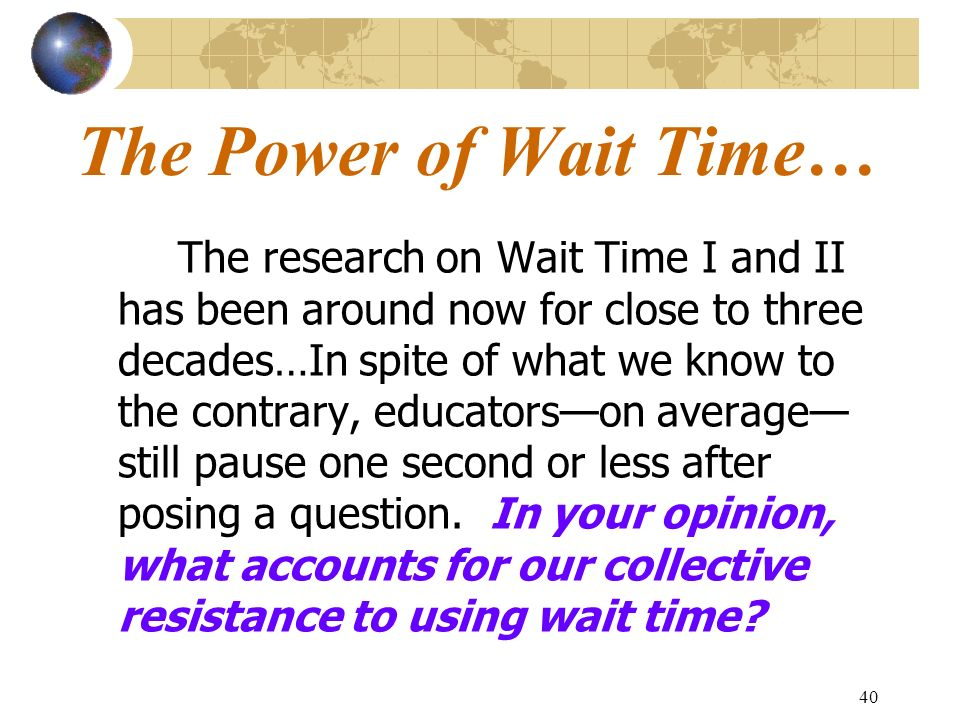 40 The Power of Wait Time… The research on Wait Time I and II has been around now for close to three decades…In spite of what we know to the contrary,