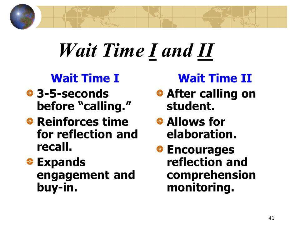 41 Wait Time I and II Wait Time I 3-5-seconds before calling. Reinforces time for reflection and recall. Expands engagement and buy-in. Wait Time II A