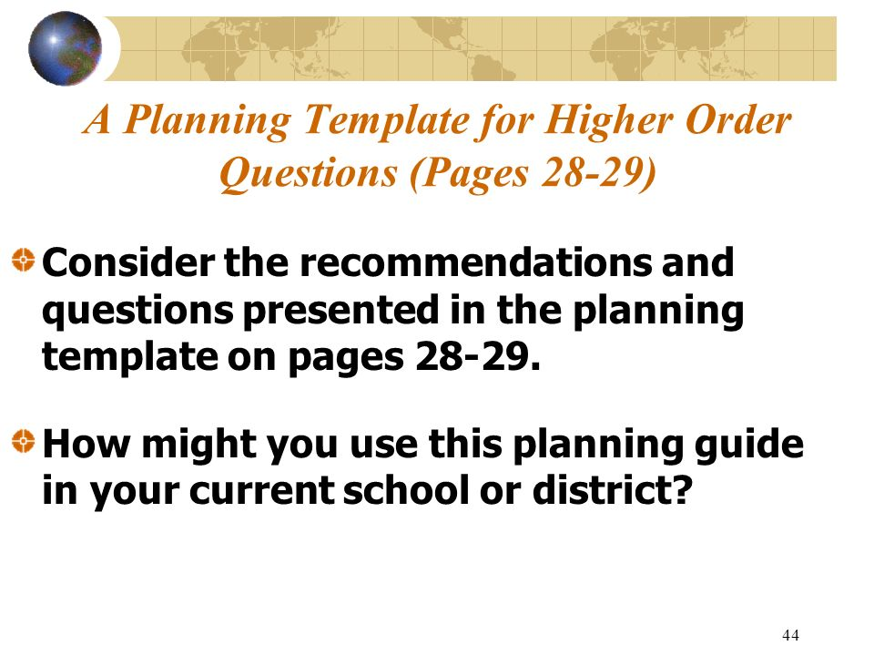44 A Planning Template for Higher Order Questions (Pages 28-29) Consider the recommendations and questions presented in the planning template on pages