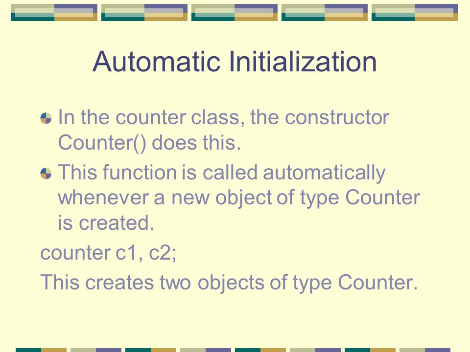 Automatic Initialization In the counter class, the constructor Counter() does this. This function is called automatically whenever a new object of typ