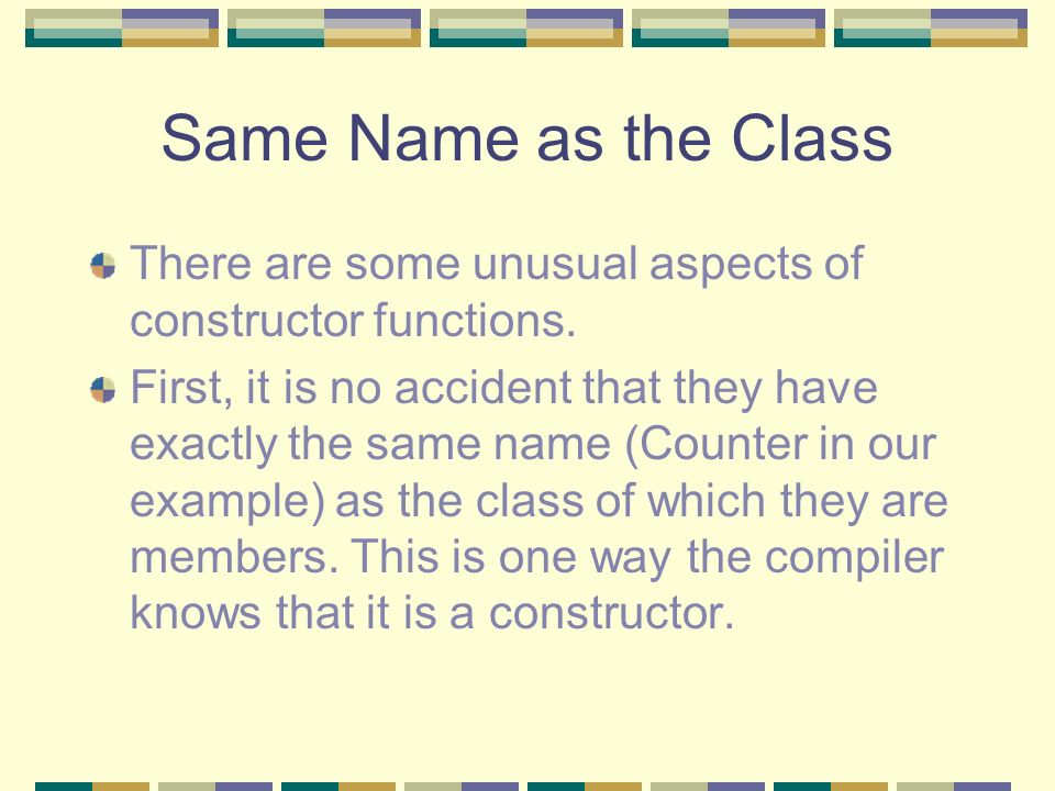 Same Name as the Class There are some unusual aspects of constructor functions. First, it is no accident that they have exactly the same name (Counter